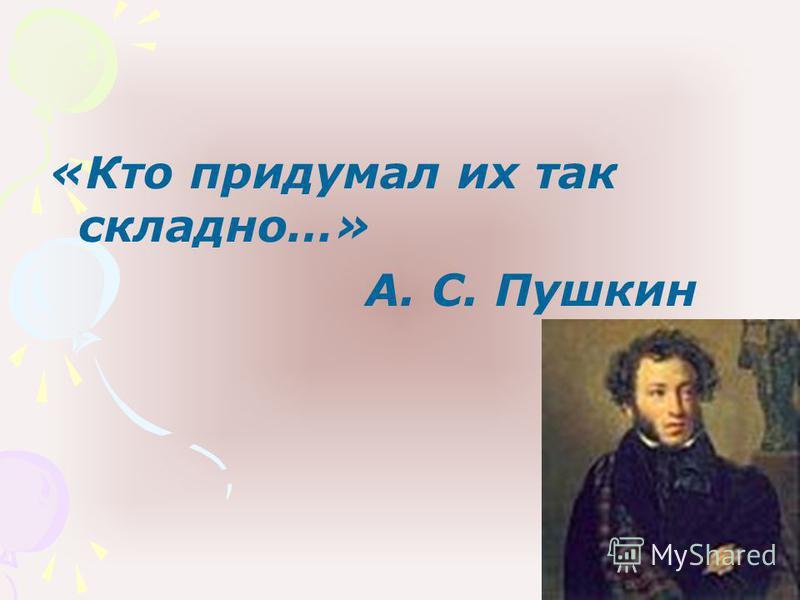 «Кто придумал их так складно…» А. С. Пушкин