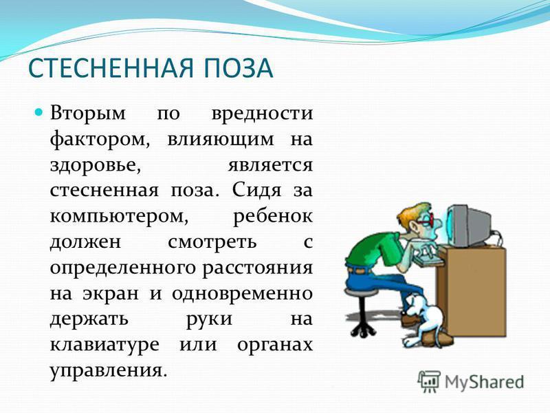 СТЕСНЕННАЯ ПОЗА Вторым по вредности фактором, влияющим на здоровье, является стесненная поза. Сидя за компьютером, ребенок должен смотреть с определенного расстояния на экран и одновременно держать руки на клавиатуре или органах управления.