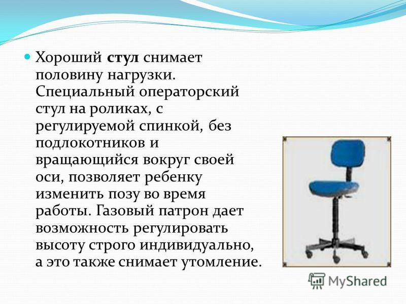Хороший стул снимает половину нагрузки. Специальный операторский стул на роликах, с регулируемой спинкой, без подлокотников и вращающийся вокруг своей оси, позволяет ребенку изменить позу во время работы. Газовый патрон дает возможность регулировать