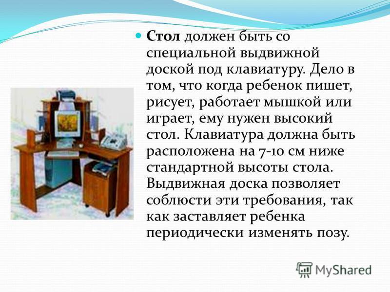 Стол должен быть со специальной выдвижной доской под клавиатуру. Дело в том, что когда ребенок пишет, рисует, работает мышкой или играет, ему нужен высокий стол. Клавиатура должна быть расположена на 7-10 см ниже стандартной высоты стола. Выдвижная д