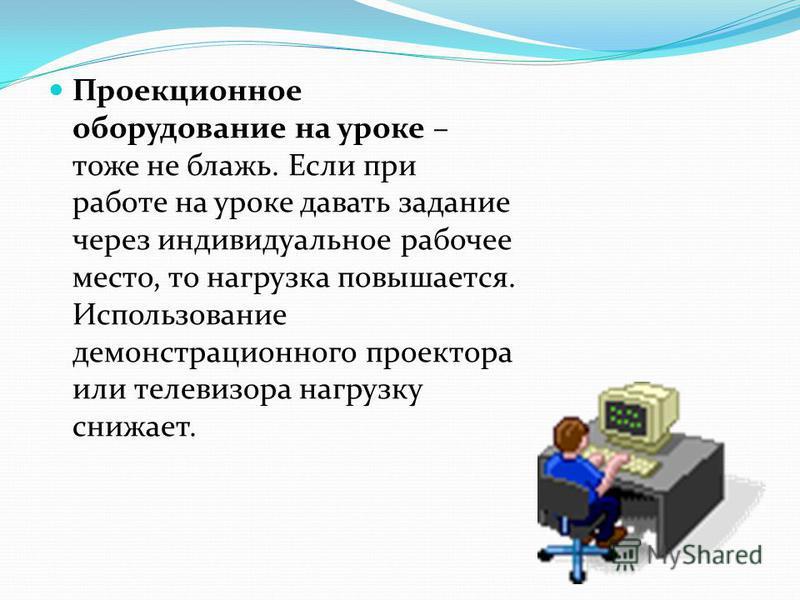 Проекционное оборудование на уроке – тоже не блажь. Если при работе на уроке давать задание через индивидуальное рабочее место, то нагрузка повышается. Использование демонстрационного проектора или телевизора нагрузку снижает.