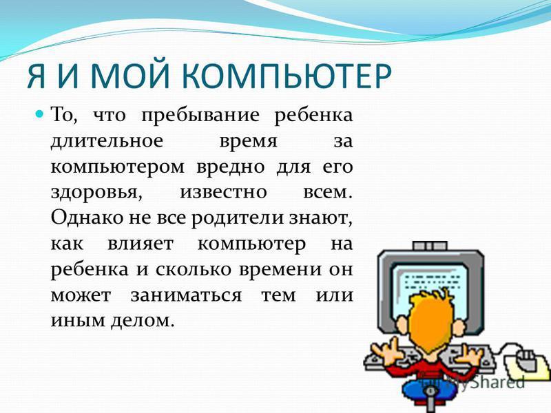 Я И МОЙ КОМПЬЮТЕР То, что пребывание ребенка длительное время за компьютером вредно для его здоровья, известно всем. Однако не все родители знают, как влияет компьютер на ребенка и сколько времени он может заниматься тем или иным делом.