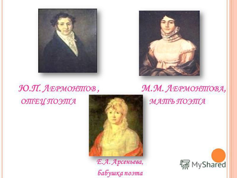 Ю.П. Л ЕРМОНТОВ, М.М. Л ЕРМОНТОВА, ОТЕЦ ПОЭТА МАТЬ ПОЭТА Е.А. Арсеньева, бабушка поэта