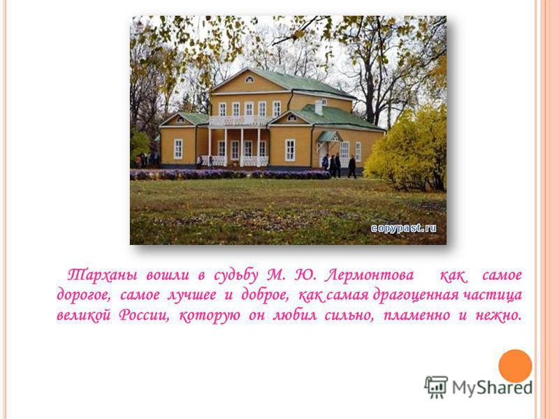 Тарханы вошли в судьбу М. Ю. Лермонтова как самое дорогое, самое лучшее и доброе, как самая драгоценная частица великой России, которую он любил сильно, пламенно и нежно.