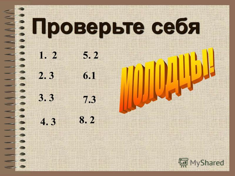 Проверьте себя 1. 2 2. 3 3. 3 4. 3 5. 2 6.1 7.3 8. 2