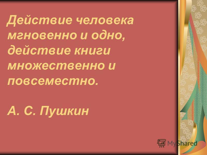 Действие человека мгновенно и одно, действие книги множественно и повсеместно. А. С. Пушкин