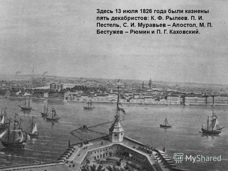 Здесь 13 июля 1826 года были казнены пять декабристов: К. Ф. Рылеев. П. И. Пестель, С. И. Муравьев – Апостол, М. П. Бестужев – Рюмин и П. Г. Каховсякий.
