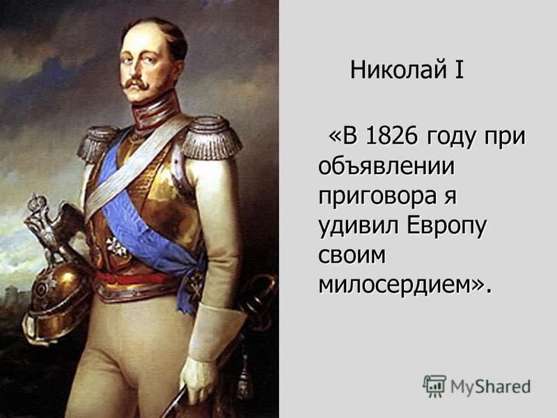 «В 1826 году при объявлении приговора я удивил Европу своим милосердием». «В 1826 году при объявлении приговора я удивил Европу своим милосердием». Николай I