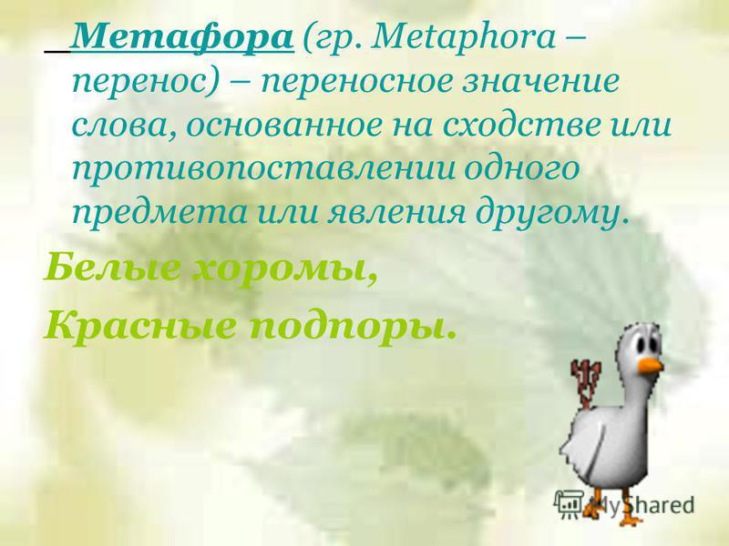 Метафора (гр. Metaphora – перенос) – переносное значение слова, основанное на сходстве или противопоставлении одного предмета или явления другому. Белые хоромы, Красные подпоры.
