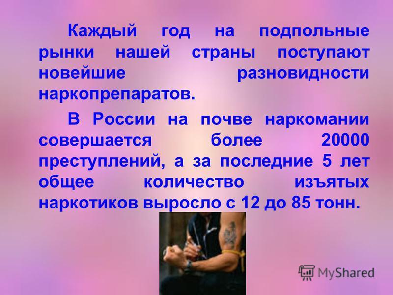 Каждый год на подпольные рынки нашей страны поступают новейшие разновидности наркопрепаратов. В России на почве наркомании совершается более 20000 преступлений, а за последние 5 лет общее количество изъятых наркотиков выросло с 12 до 85 тонн.