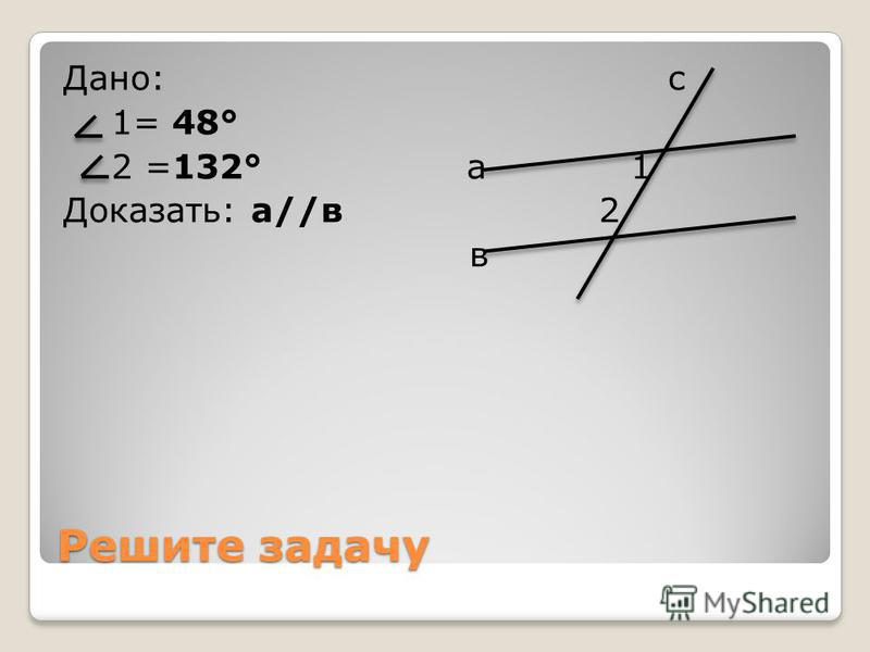 Решите задачу Дано: 1= 32° с 2 =32° а 1 Доказать: а//в 2 в
