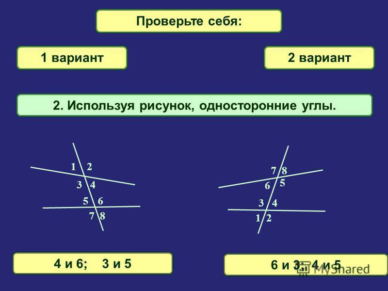 Проверьте себя: 1 вариант 2 вариант 1. Используя рисунок, найти накрест лежащие углы. 3 и 6; 4 и 53 и 5; 4 и 6 56 7 8 1 2 3 4 5 6 7 8 1 2 3 4