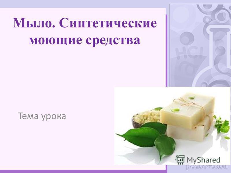 Мыло. Синтетические моющие средства Тема урока
