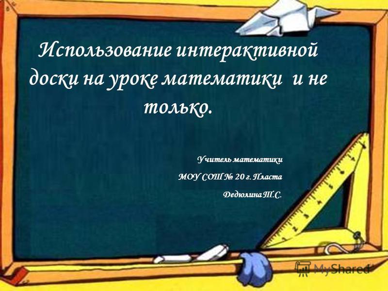 Использование интерактивной доски на уроке математики и не только. Учитель математики МОУ СОШ 20 г. Пласта Дедюлина Т.С.