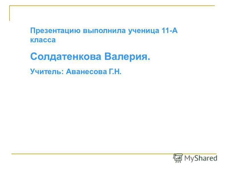 Презентацию выполнила ученица 11-А класса Солдатенкова Валерия. Учитель: Аванесова Г.Н.