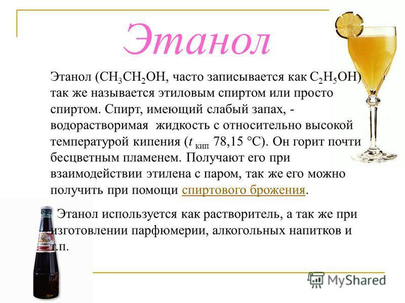Этанол Этанол (СН 3 СН 2 ОН, часто записывается как С 2 Н 5 ОН) так же называется этиловым спиртом или просто спиртом. Спирт, имеющий слабый запах, - водорастворимая жидкость с относительно высокой температурой кипения (t кип 78,15 °С). Он горит почт