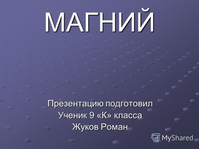 МАГНИЙ Презентацию подготовил Ученик 9 «К» класса Жуков Роман