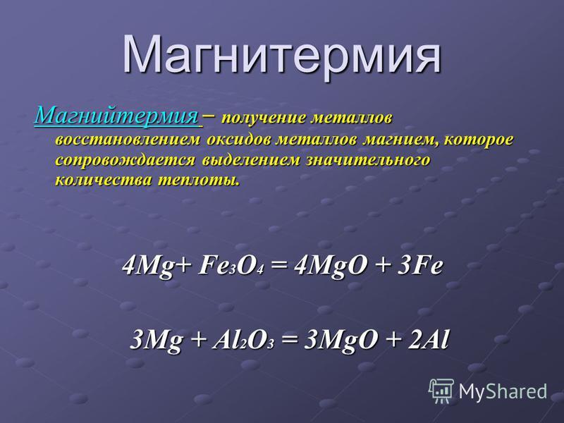 Магнитермия Магнийтермия – получение металлов восстановлением оксидов металлов магнием, которое сопровождается выделением значительного количества теплоты. 4Mg+ Fe 3 O 4 = 4MgO + 3Fe 3Mg + Al 2 O 3 = 3MgO + 2Al 3Mg + Al 2 O 3 = 3MgO + 2Al