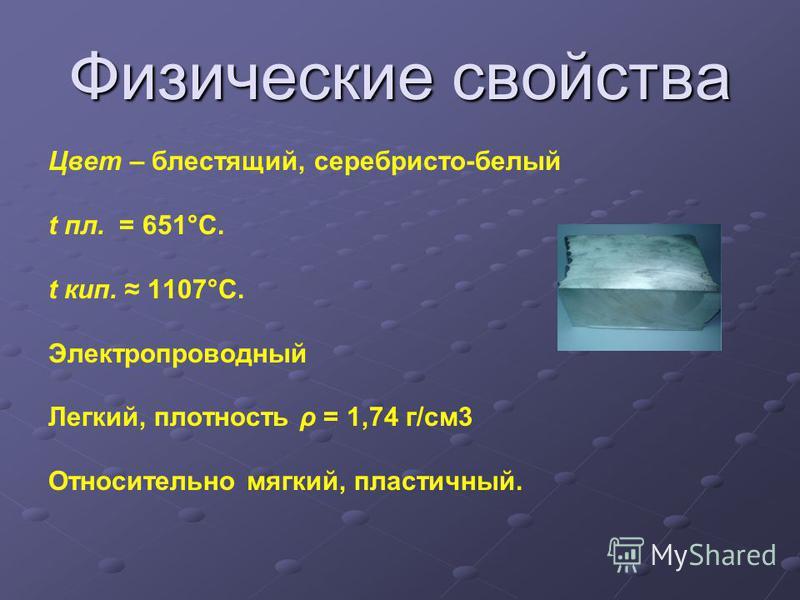 Физические свойства Цвет – блестящий, серебристо-белый t пл. = 651°C. t кип. 1107°C. Электропроводный Легкий, плотность ρ = 1,74 г/см 3 Относительно мягкий, пластичный.