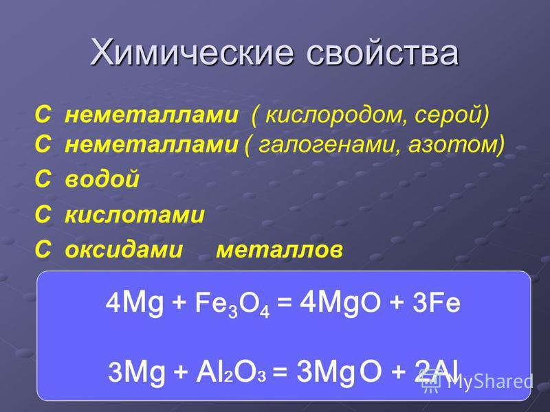 Химические свойства C неметаллами ( кислородом, серой) C неметаллами ( галогенами, азотом) C водой C кислотами C оксидами металлов 4 Mg + Fe 3 O 4 = 4Mg O + 3Fe 3 Mg + Al 2 O 3 = 3Mg O + 2Al