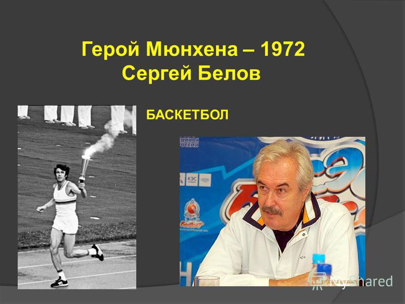 Герой Мюнхена – 1972 Сергей Белов БАСКЕТБОЛ