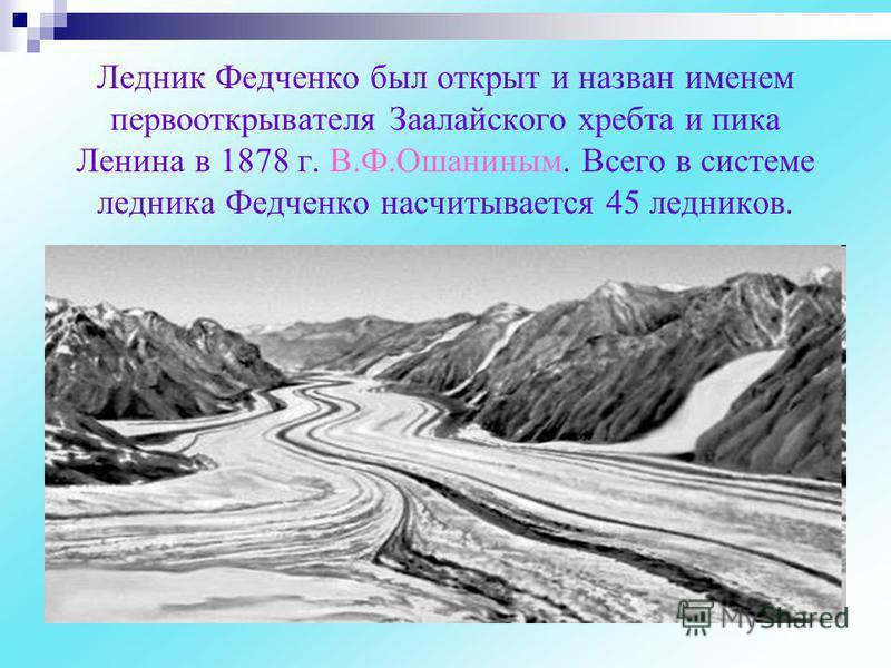 Ледник Федченко был открыт и назван именем первооткрывателя Заалайского хребта и пика Ленина в 1878 г. В.Ф.Ошаниным. Всего в системе ледника Федченко насчитывается 45 ледников.