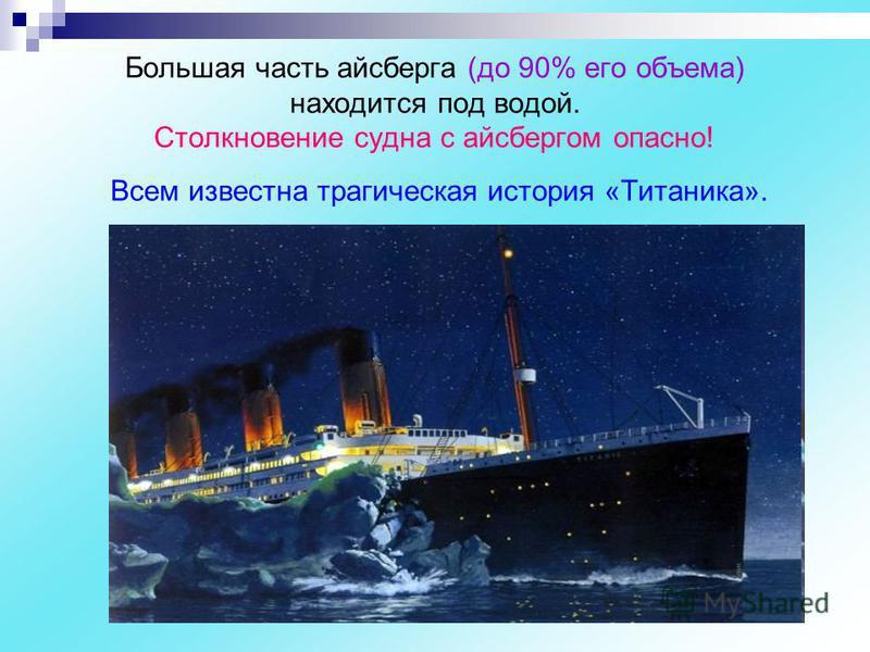 Большая часть айсберга (до 90% его объема) находится под водой. Столкновение судна с айсбергом опасно! Всем известна трагическая история «Титаника».