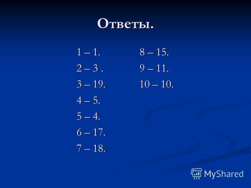 Ответы. 1 – 1. 8 – 15. 1 – 1. 8 – 15. 2 – 3. 9 – 11. 2 – 3. 9 – 11. 3 – 19. 10 – 10. 3 – 19. 10 – 10. 4 – 5. 4 – 5. 5 – 4. 5 – 4. 6 – 17. 6 – 17. 7 – 18. 7 – 18.