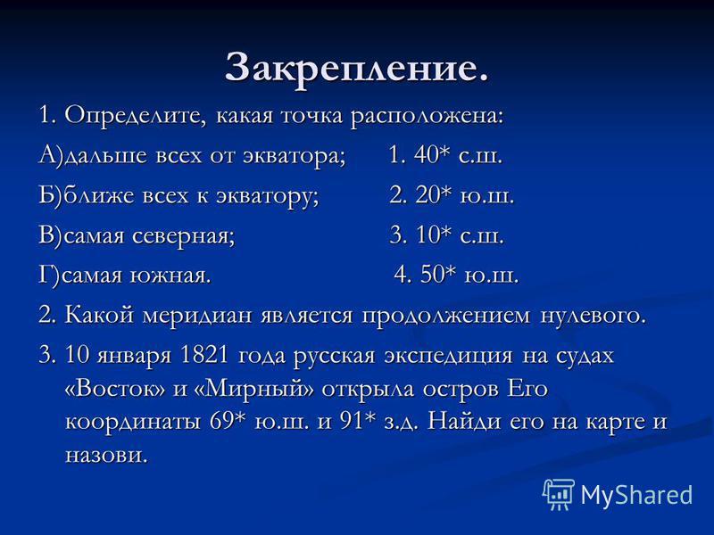 Закрепление. 1. Определите, какая точка расположена: А)дальше всех от экватора; 1. 40* с.ш. Б)ближе всех к экватору; 2. 20* ю.ш. В)самая северная; 3. 10* с.ш. Г)самая южная. 4. 50* ю.ш. 2. Какой меридиан является продолжением нулевого. 3. 10 января 1