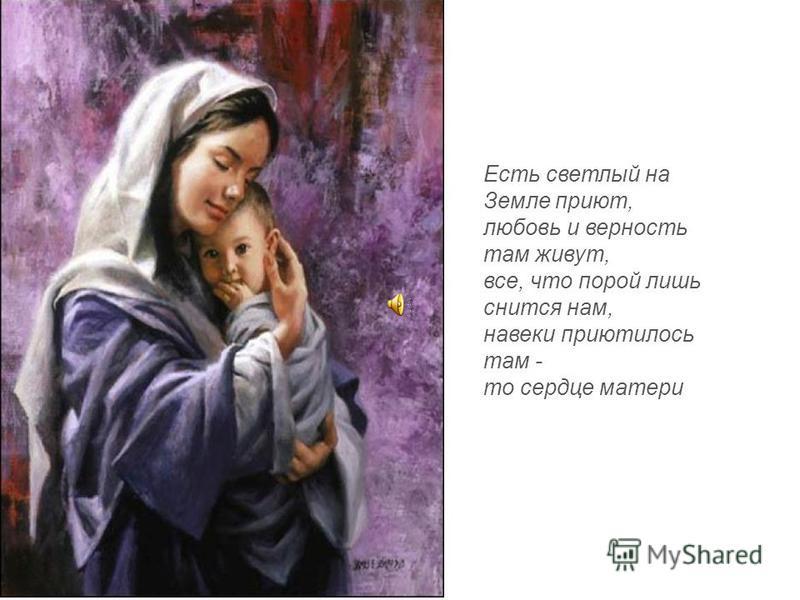 Есть светлый на Земле приют, любовь и верность там живут, все, что порой лишь снится нам, навеки приютилось там - то сердце матери