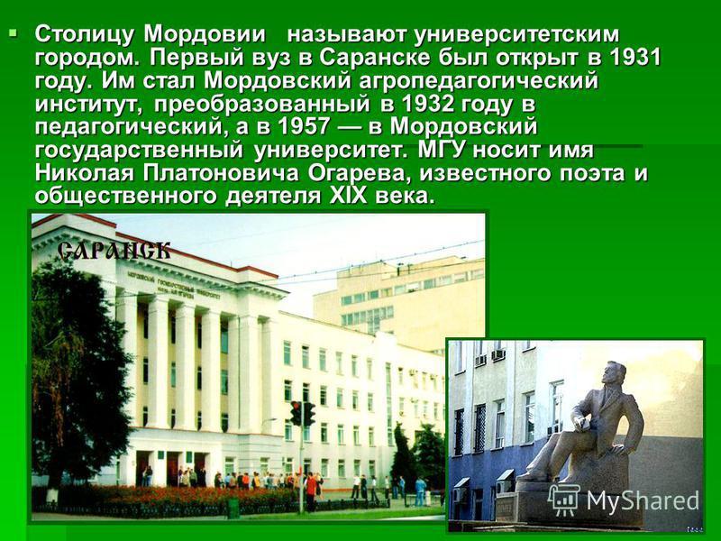 Столицу Мордовии называют университетским городом. Первый вуз в Саранске был открыт в 1931 году. Им стал Мордовский агропедагогический институт, преобразованный в 1932 году в педагогический, а в 1957 в Мордовский государственный университет. МГУ носи