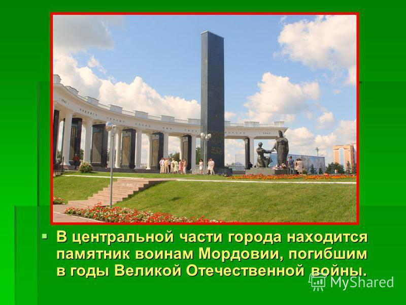 В центральной части города находится памятник воинам Мордовии, погибшим в годы Великой Отечественной войны. В центральной части города находится памятник воинам Мордовии, погибшим в годы Великой Отечественной войны.
