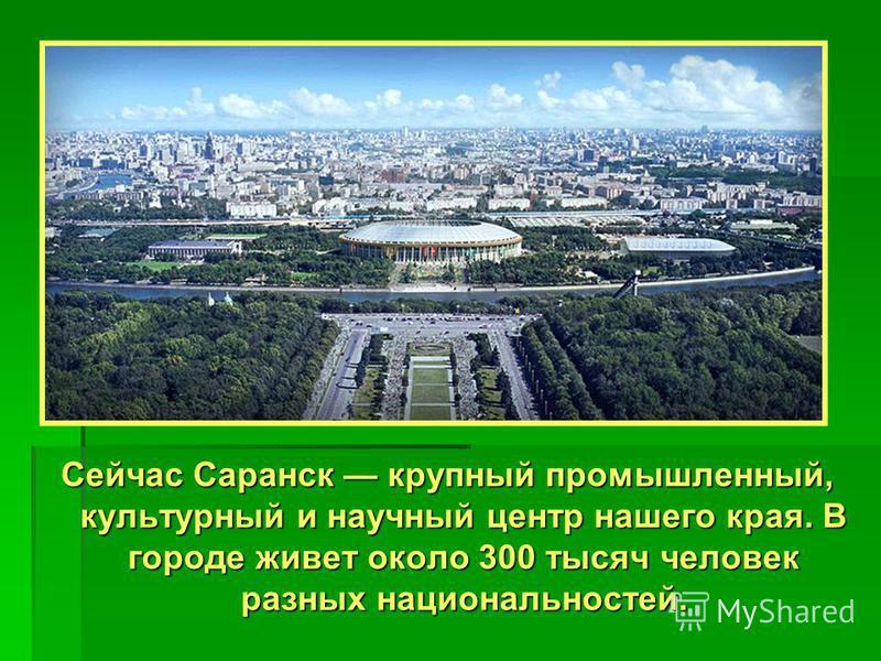 Сейчас Саранск крупный промышленный, культурный и научный центр нашего края. В городе живет около 300 тысяч человек разных национальностей.