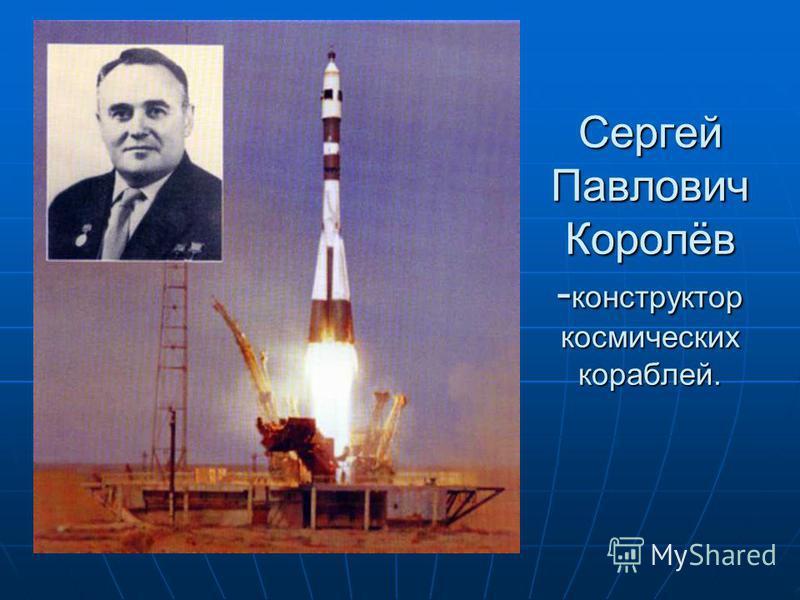 Сергей Павлович Королёв -конструктор космических кораблей.