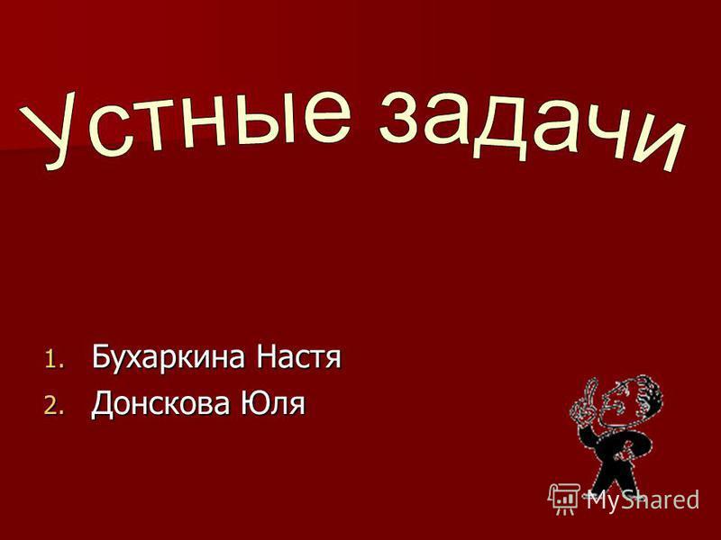 1. Бухаркина Настя 2. Донскова Юля