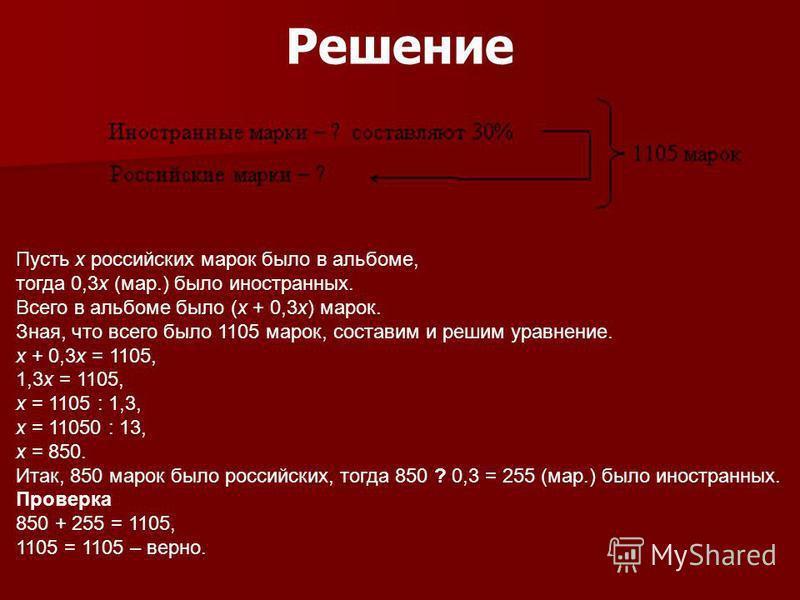 Решение Пусть х российских марок было в альбоме, тогда 0,3 х (мар.) было иностранных. Всего в альбоме было (х + 0,3 х) марок. Зная, что всего было 1105 марок, составим и решим уравнение. х + 0,3 х = 1105, 1,3 х = 1105, х = 1105 : 1,3, х = 11050 : 13,
