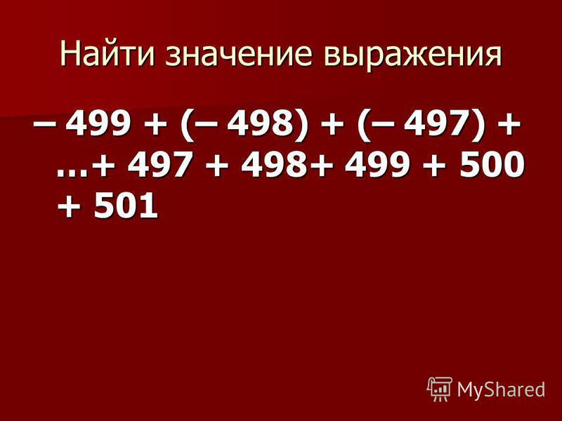 Найти значение выражения – 499 + (– 498) + (– 497) + …+ 497 + 498+ 499 + 500 + 501