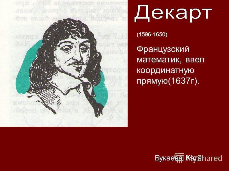 (1596-1650) Французский математик, ввел координатную прямую(1637 г). Букаева Катя