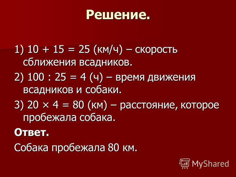 Решение. 1) 10 + 15 = 25 (км/ч) – скорость сближения всадников. 2) 100 : 25 = 4 (ч) – время движения всадников и собаки. 3) 20 × 4 = 80 (км) – расстояние, которое пробежала собака. Ответ. Собака пробежала 80 км.