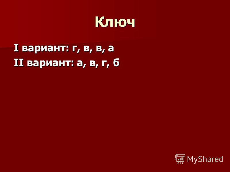 Ключ I вариант: г, в, в, а II вариант: а, в, г, б