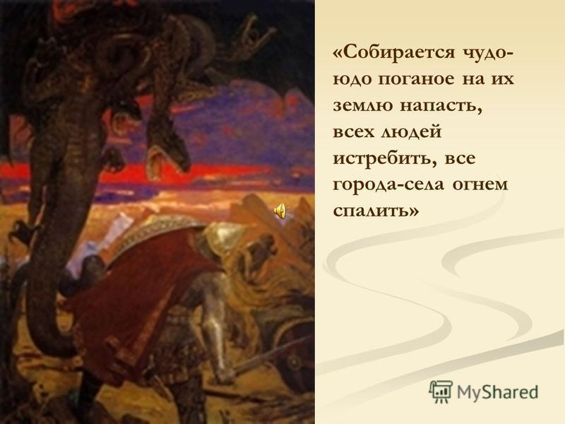 «Собирается чудо- юдо поганое на их землю напасть, всех людей истребить, все города-села огнем спалить»