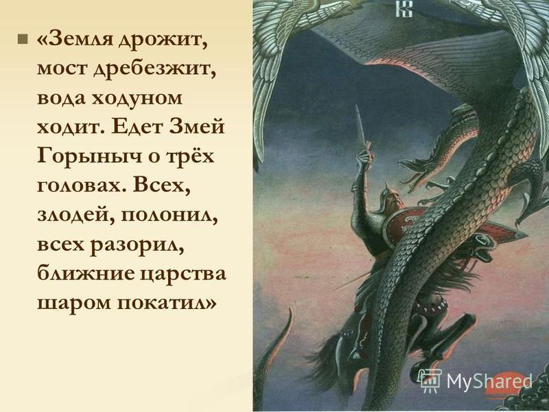 «Земля дрожит, мост дребезжит, вода ходуном ходит. Едет Змей Горыныч о трёх головах. Всех, злодей, полонил, всех разорил, ближние царства шаром покатил»