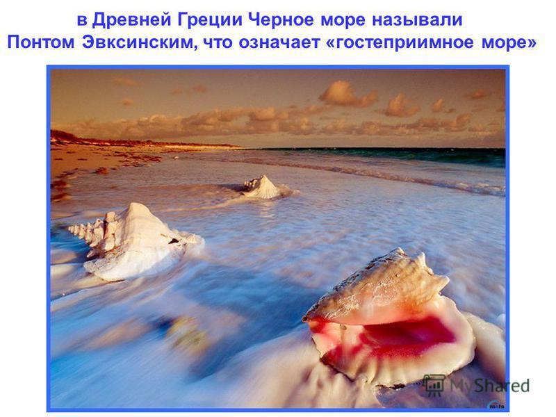 в Древней Греции Черное море называли Понтом Эвксинским, что означает «гостеприимное море»