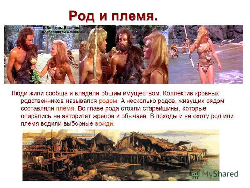 Род и племя. Люди жили сообща и владели общим имуществом. Коллектив кровных родственников назывался родом. А несколько родов, живущих рядом составляли племя. Во главе рода стояли старейшины, которые опирались на авторитет жрецов и обычаев. В походы и