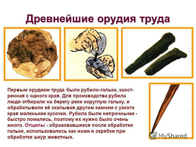 Древнейшие орудия труда Первым орудием труда было рубило-галька, заостренная с одного края. Для производства рубила люди отбирали на берегу реки округлую гальку, и обрабатывали её скалывая другим камнем с узкого края маленькие кусочки. Рубила были не