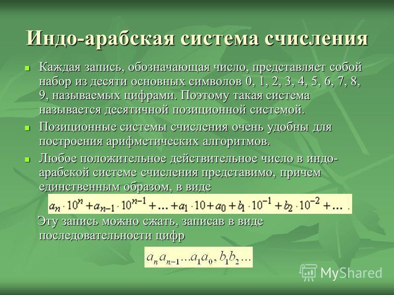 Индо-арабская система счисления Каждая запись, обозначающая число, представляет собой набор из десяти основных символов 0, 1, 2, 3, 4, 5, 6, 7, 8, 9, называемых цифрами. Поэтому такая система называется десятичной позиционной системой. Каждая запись,