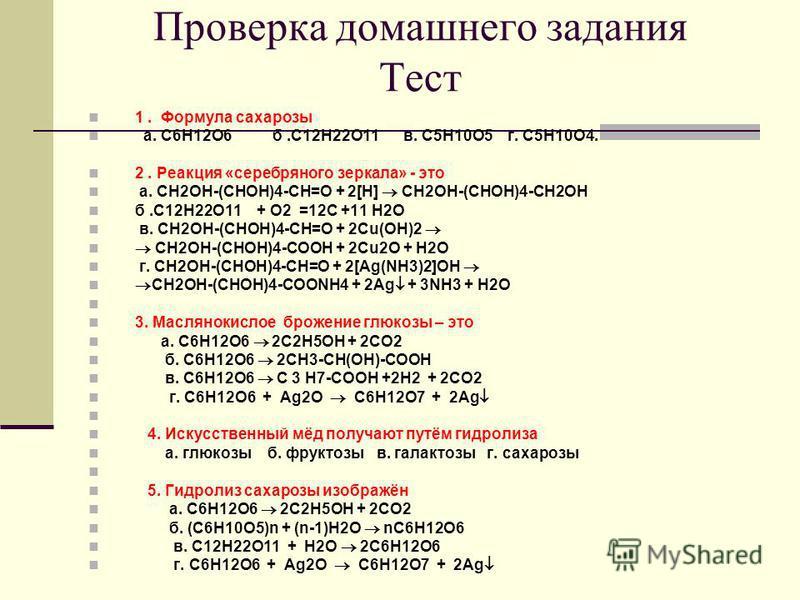 Проверка домашнего задания Тест 1. Формула сахарозы а. С6Н12О6 б.С12Н22О11 в. С5Н10О5 г. С5Н10О4. 2. Реакция «серебряного зеркала» - это а. CH2OH-(CHOH)4-CH=O + 2[H] CH2OH-(CHOH)4-CH2OH б.С12Н22О11 + O2 =12C +11 H2O в. CH2OH-(CHOH)4-CH=O + 2Cu(OH)2 C