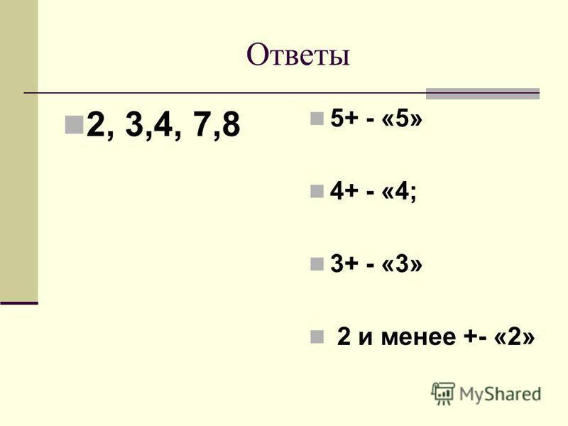 Ответы 2, 3,4, 7,8 5+ - «5» 4+ - «4; 3+ - «3» 2 и менее +- «2»