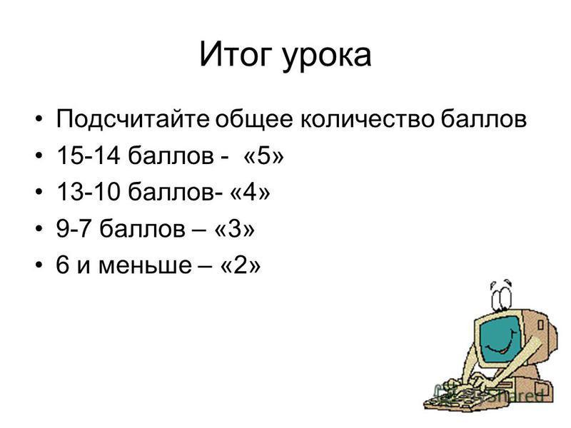 Итог урока Подсчитайте общее количество баллов 15-14 баллов - «5» 13-10 баллов- «4» 9-7 баллов – «3» 6 и меньше – «2»