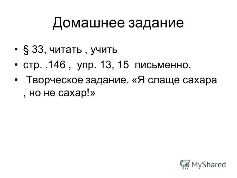 Домашнее задание § 33, читать, учить стр..146, упр. 13, 15 письменно. Творческое задание. «Я слаще сахара, но не сахар!»